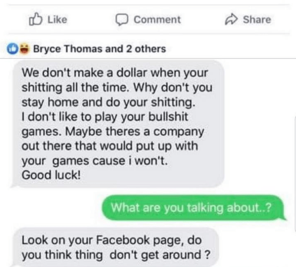 Text - Like Comment Share Bryce Thomas and 2 others We don't make a dollar when your shitting all the time. Why don't you stay home and do your shitting. I don't like to play your bullshit games. Maybe theres a company out there that would put up with your games cause i won't. Good luck! What are you talking about.? Look on your Facebook page, do you think thing don't get around?