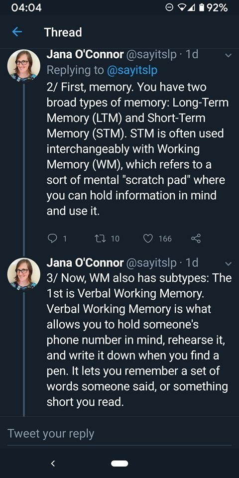 "Text - 04:04 492% Thread Jana O'Connor @sayitslp 1d Replying to @sayitslp 2/ First, memory. You have two broad types of memory: Long-Term Memory (LTM) and Short-Term Memory (STM). STM is often used interchangeably with Working Memory (WM), which refers to a sort of mental ""scratch pad"" where you can hold information in mind and use it. t 10 166 1 Jana O'Connor @sayitslp 1d 3/ Now, WM also has subtypes: The 1st is Verbal Working Memory. Verbal Working Memory is what allows you to hold someone's p"