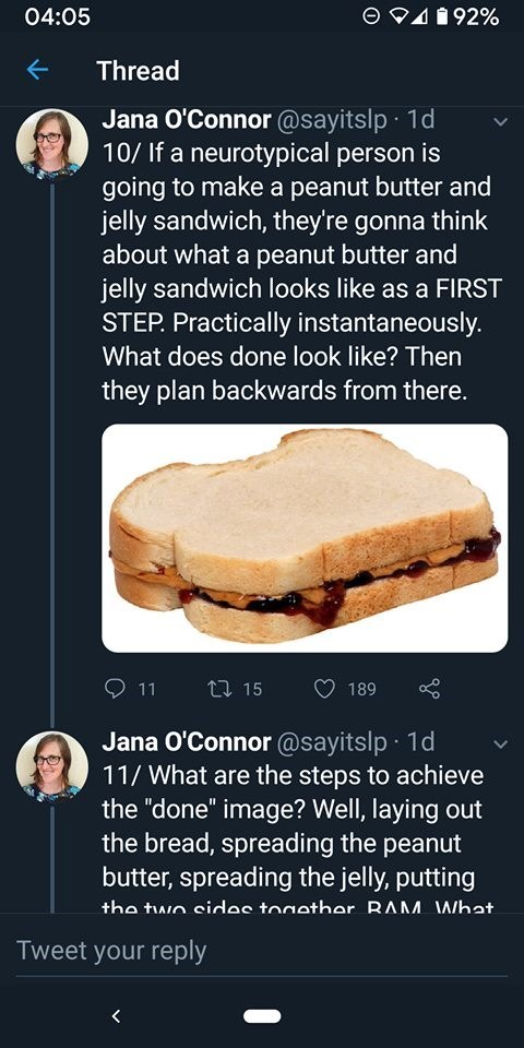"Food - 04:05 492% Thread Jana O'Connor @sayitslp 1d 10/ If a neurotypical person is going to make a peanut butter and jelly sandwich, they're gonna think about what a peanut butter and jelly sandwich looks like as a FIRST STEP Practically instantaneously. What does done look like? Then they plan backwards from there. 11 t 15 189 Jana O'Connor @sayitslp 1d 11/What are the steps to achieve the ""done"" image? Well, laying out the bread, spreading the peanut butter, spreading the jelly, putting tha t"
