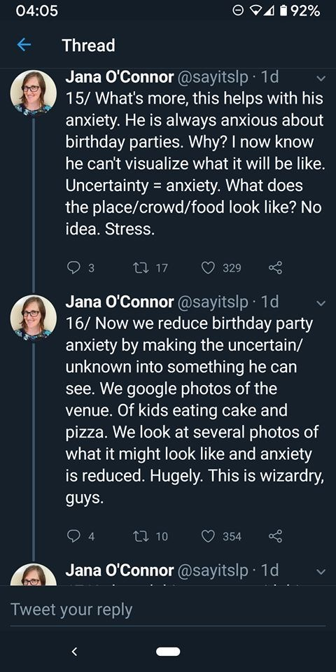 Text - 04:05 492% Thread Jana O'Connor @sayitslp 1d 15/ What's more, this helps with his anxiety. He is always anxious about birthday parties. Why? I now know he can't visualize what it will be like. Uncertainty anxiety. What does the place/crowd/food look like? No idea. Stress. 17 329 3 Jana O'Connor @sayitslp 1d 16/ Now we reduce birthday party anxiety by making the uncertain/ unknown into something he can see. We google photos of the venue. Of kids eating cake and pizza. We look at several ph