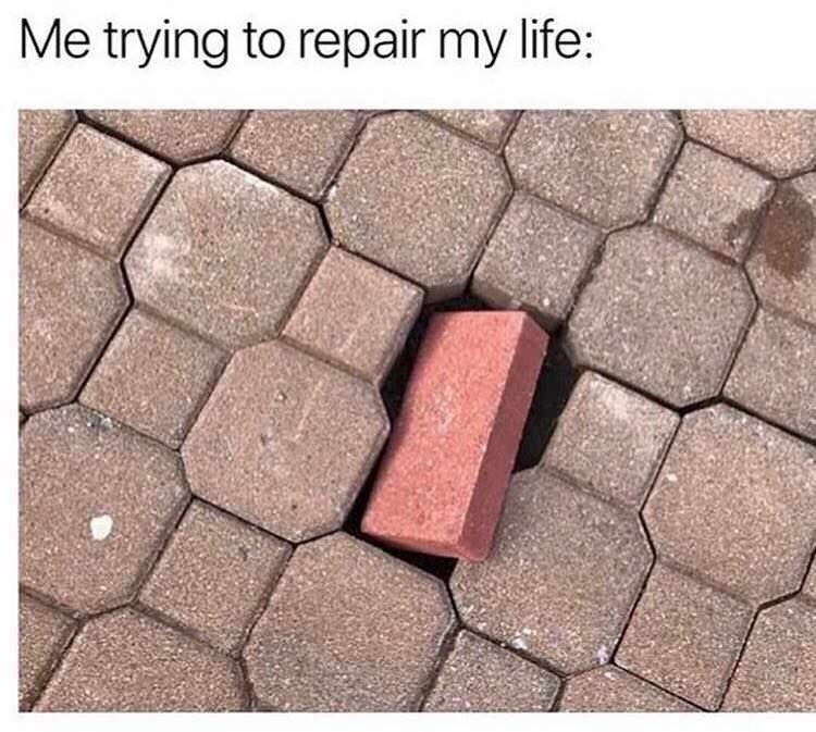 Brick - Me trying to repair my life: