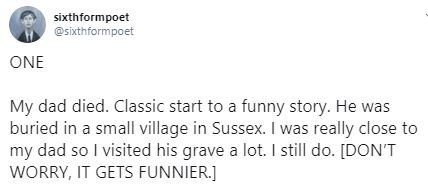 Text - sixthformpoet @sixthformpoet ONE My dad died. Classic start to a funny story. He was buried in a small village in Sussex. I was really close to my dad so I visited his grave a lot. I still do. [DONT WORRY, IT GETS FUNNIER.]