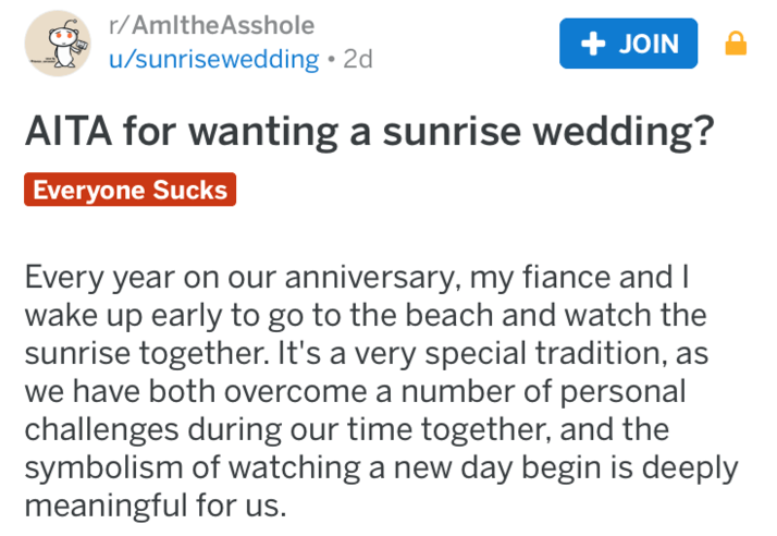 Text - r/AmItheAsshole + JOIN u/sunrisewedding 2d AITA for wanting a sunrise wedding? Everyone Sucks Every year on our anniversary, my fiance and I wake up early to go to the beach and watch the sunrise together. It's a very special tradition, as we have both overcome a number of personal challenges during our time together, and the symbolism of watching a new day begin is deeply meaningful for us.
