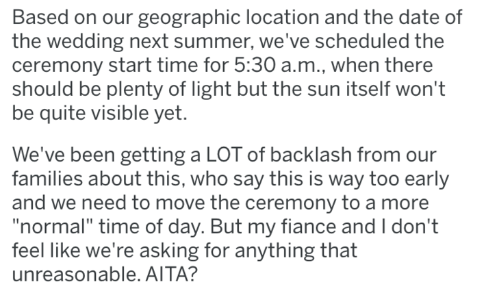"Text - Based on our geographic location and the date of the wedding next summer, we've scheduled the ceremony start time for 5:30 a.m., when there should be plenty of light but the sun itself won't be quite visible yet. We've been getting a LOT of backlash from families about this, who say this is way too early and we need to move the ceremony to a more ""normal"" time of day. But my fiance and I don't feel like we're asking for anything that unreasonable. AITA?"