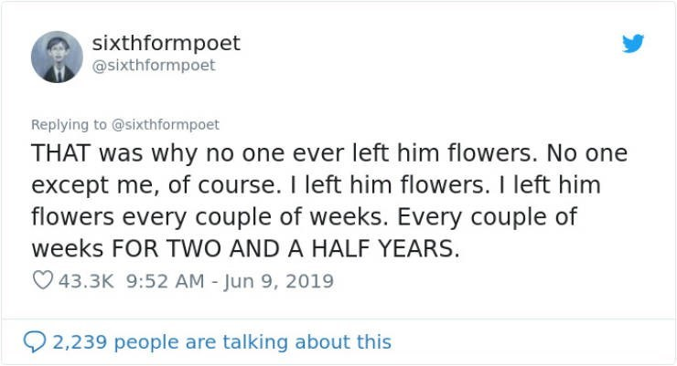 Text - sixthformpoet @sixthformpoet Replying to @sixthformpoet THAT was why no one ever left him flowers. No one except me, of course. I left him flowers. I left him flowers every couple of weeks. Every couple of weeks FOR TWO AND A HALF YEARS. 43.3K 9:52 AM - Jun 9, 2019 2,239 people are talking about this