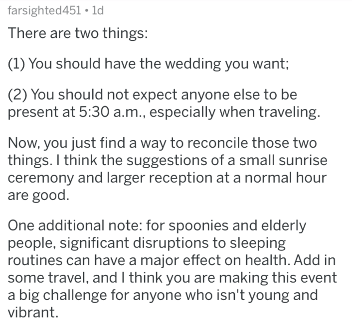 Text - farsighted451 1d There are two things: (1) You should have the wedding you want; (2) You should not expect anyone else to be present at 5:30 a.m., especially when traveling. Now, you just find a way to reconcile those two things. I think the suggestions of a small sunrise ceremony and larger reception at a normal hour are good. One additional note: for spoonies and elderly people, significant disruptions to sleeping routines can have a major effect on health. Add in some travel, and I thi