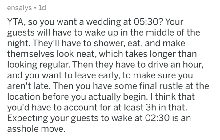 Text - ensalys 1d YTA, so you want a wedding at 05:30? Your guests will have to wake up in the middle of the night. They'll have to shower, eat, and make themselves look neat, which takes longer than looking regular. Then they have to drive an hour, and you want to leave early, to make sure you aren't late. Then you have some final rustle at the location before you actually begin. I think that you'd have to account for at least 3h in that. Expecting your guests to wake at 02:30 is an asshole mov