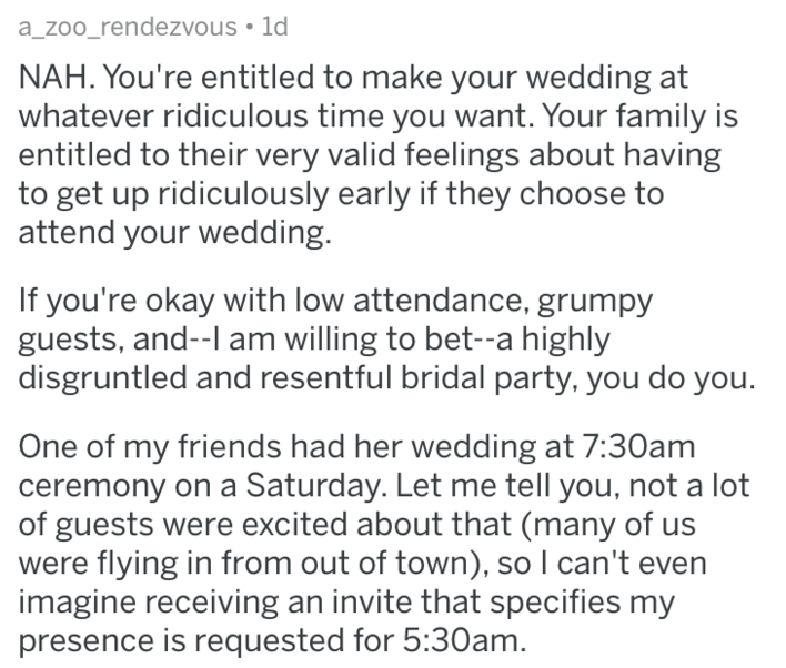 Text - a_zoo_rendezvous 1d NAH. You're entitled to make your wedding at whatever ridiculous time you want. Your family is entitled to their very valid feelings about having to get up ridiculously early if they choose to attend your wedding. If you're okay with low attendance, grumpy guests, and--l am willing to bet--a highly disgruntled and resentful bridal party, you do you. One of my friends had her wedding at 7:30am ceremony on a Saturday. Let me tell you, not a lot of guests were excited abo