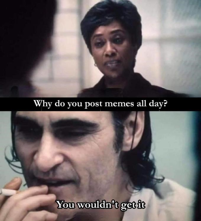 Nose - Why do you post memes all day? You wouldn't getit