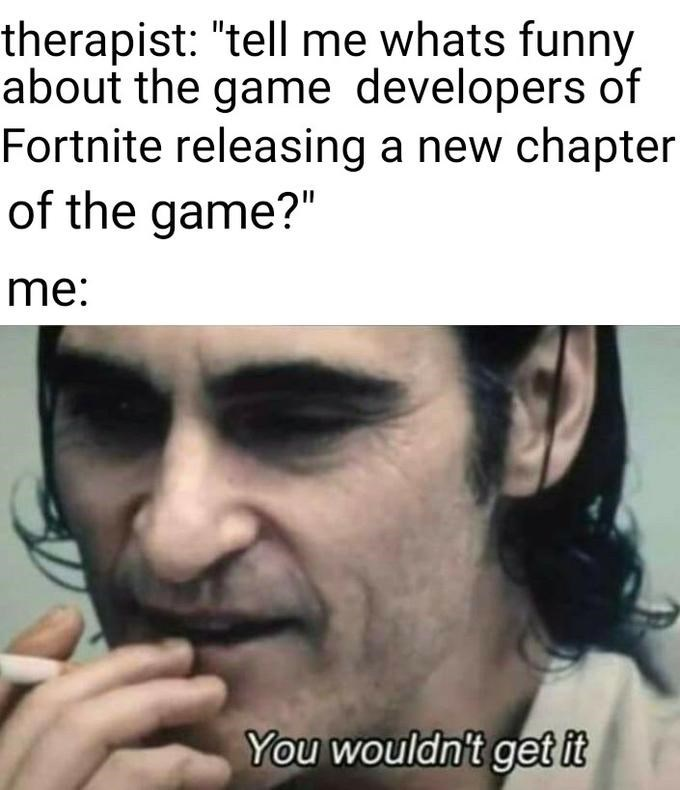 """Face - therapist: """"tell me whats funny about the game developers of Fortnite releasing a new chapter of the game?"""" me: You wouldn't get it"""