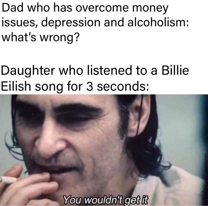 Text - Dad who has overcome money issues, depression and alcoholism: what's wrong? Daughter who listened to a Billie Eilish song for 3 seconds: You wouldn't get it
