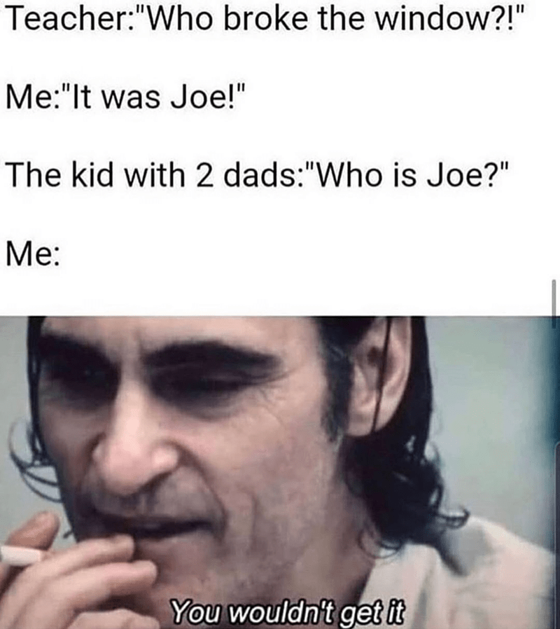 """Face - Teacher:""""Who broke the window?!"""" Me:""""It was Joe!"""" The kid with 2 dads:""""Who is Joe?"""" Me: You wouldn't get it"""