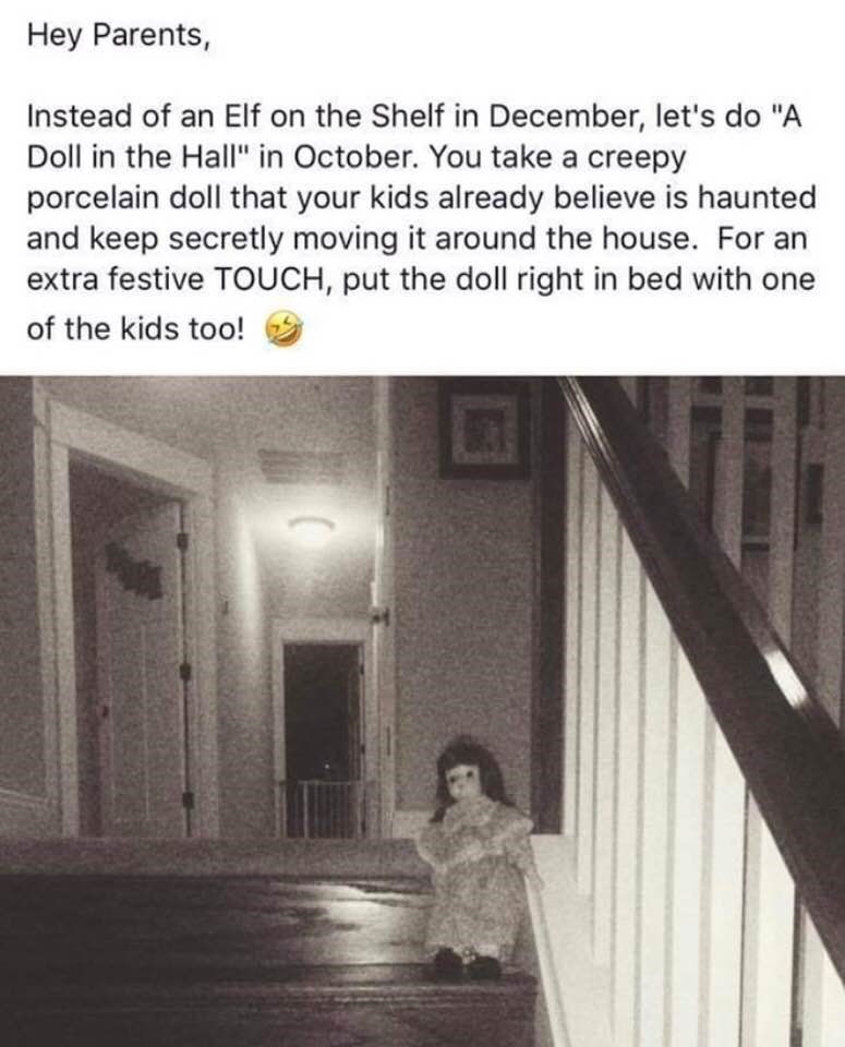 "Text - Hey Parents, Instead of an Elf on the Shelf in December, let's do ""A Doll in the Hall"" in October. You take a creepy porcelain doll that your kids already believe is haunted and keep secretly moving it around the house. For an extra festive TOUCH, put the doll right in bed with one of the kids too!"
