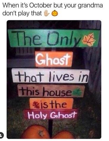 Text - When it's October but your grandma don't play that The Only Ghost that lives in this house isthe Holy Ghost