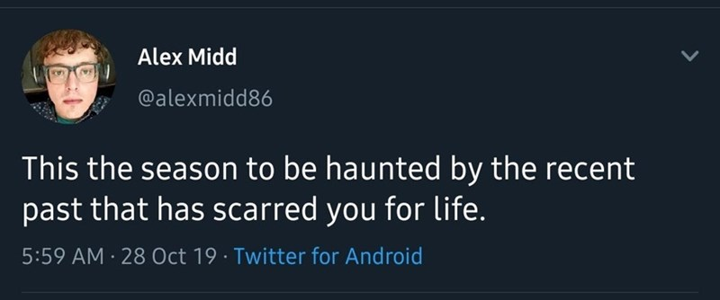 Text - Alex Midd @alexmidd86 This the season to be haunted by the recent past that has scarred you for life. 5:59 AM 28 Oct 19 Twitter for Android .