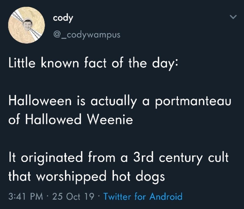Text - cody @_codywampus Little known fact of the day: Halloween is actually a portmanteau of Hallowed Weenie It originated from a 3rd century cult that worshipped hot dogs 3:41 PM 25 Oct 19 Twitter for Android