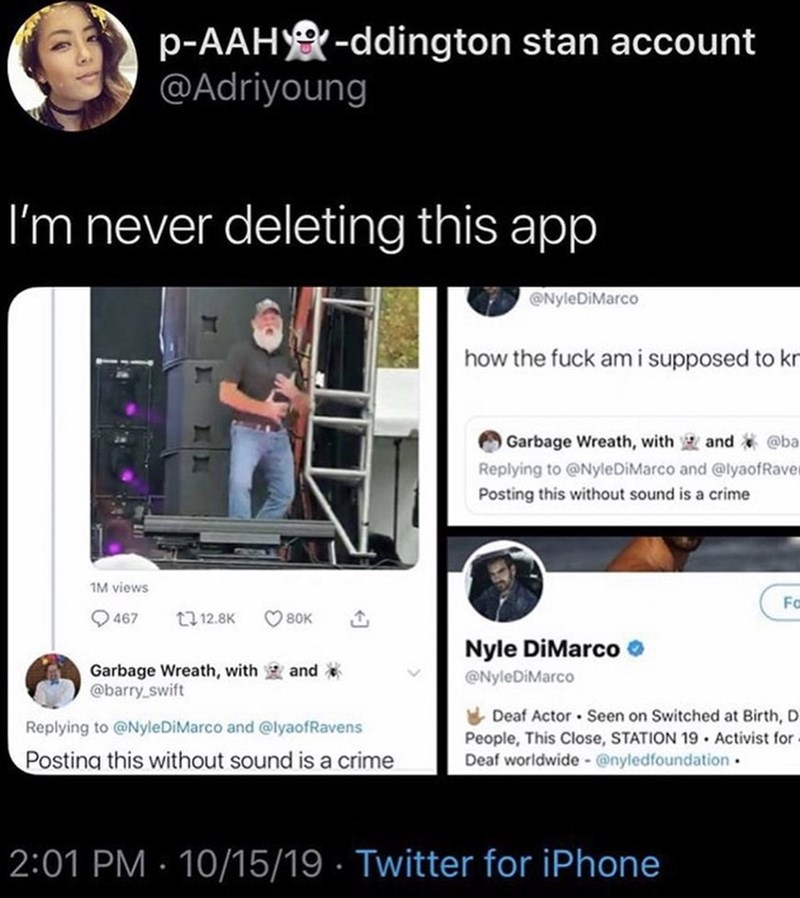 Text - p-AAH-ddington stan account @Adriyoung I'm never deleting this app @NyleDiMarco how the fuck ami supposed to kn Garbage Wreath, with and @ba Replying to @NyleDiMarco and @lyaofRaver Posting this without sound is a crime 1M views Fo 467 t12.8K 80K Nyle DiMarco Garbage Wreath, with @barry swift and @NyleDiMarco Deaf Actor Seen on Switched at Birth, D Replying to @NyleDiMarco and @lyaofRavens People, This Close, STATION 19 Activist for Deaf worldwide @nyledfoundation Posting this without sou