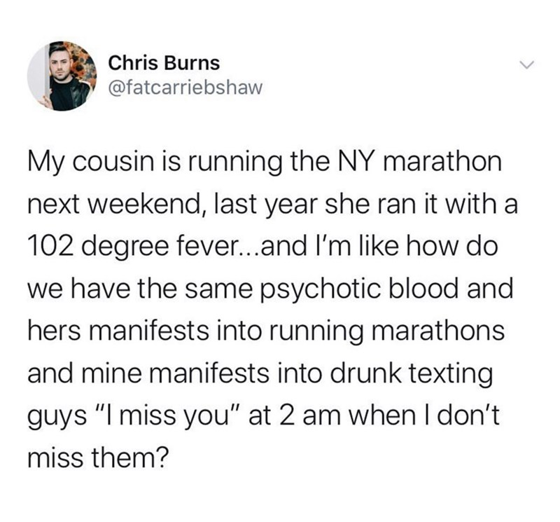 """Text - Chris Burns @fatcarriebshaw My cousin is running the NY marathon next weekend, last year she ran it with a 102 degree fever...and I'm like how do we have the same psychotic blood and hers manifests into running marathons and mine manifests into drunk texting guys """"I miss you"""" at 2 am when I don't miss them?"""