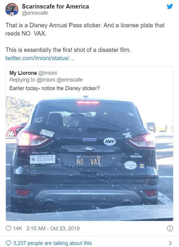 Vehicle - Scarinscafe for America @erinscafe That is a Disney Annual Pass sticker. And a license plate that reads NO VAX. This is essentially the first shot of a disaster film. twitter.com/Imioni/status/... My Llorona @Imioni Replying to @Imioni @erinscafe Earlier today-notice the Disney sticker? AVP Sord CAP MAR CALIFORNIA Resn e Vace NO VAX vetts 14K 2:10 AM - Oct 23, 2019 3,237 people are talking about this