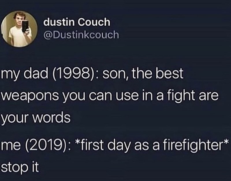 Text - dustin Couch @Dustinkcouch my dad (1998): son, the best weapons you can use in a fight are your words me (2019): *first day as a firefighter* stop it