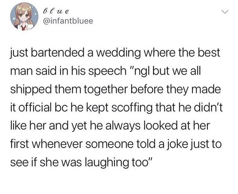 """Text - t u e @infantbluee just bartended a wedding where the best man said in his speech """"ngl but we all shipped them together before they made it official bc he kept scoffing that he didn't like her and yet he always looked at her first whenever someone told a joke just to see if she was laughing too"""""""