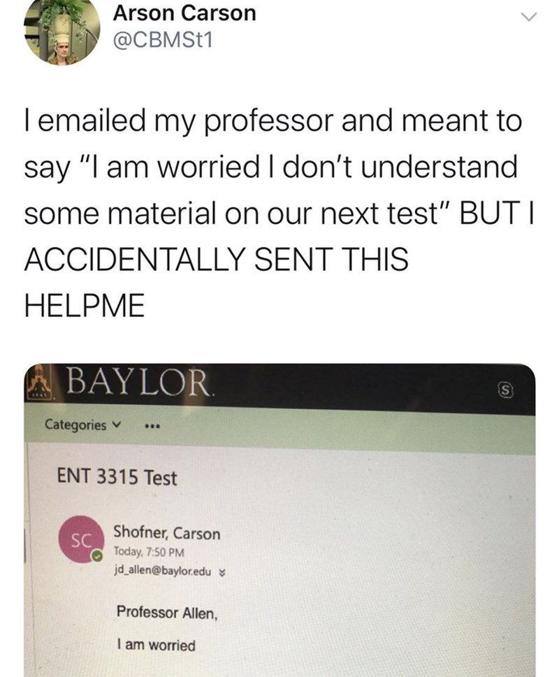 """Text - Arson Carson @CBMST1 lemailed my professor and meant to say """"I am worried I don't understand some material on our next test"""" BUT I ACCIDENTALLY SENT THIS HELPME BAYLOR Categories ENT 3315 Test Shofner, Carson SC Today, 7:50 PM jd_allen@baylor.edu Professor Allen, I am worried"""