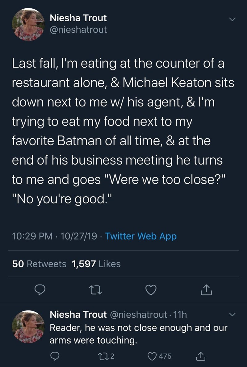 """Text - Niesha Trout @nieshatrout Last fall, I'm eating at the counter of a restaurant alone, & Michael Keaton sits down next to me w/ his agent, & I'm trying to eat my food next to my favorite Batman of all time, & at the end of his business meeting he turns to me and goes """"Were we too close?"""" """"No you're good."""" 10:29 PM 10/27/19 Twitter Web App . 50 Retweets 1,597 Likes Niesha Trout @nieshatrout 11h Reader, he was not close enough and our arms were touching. t12 475"""