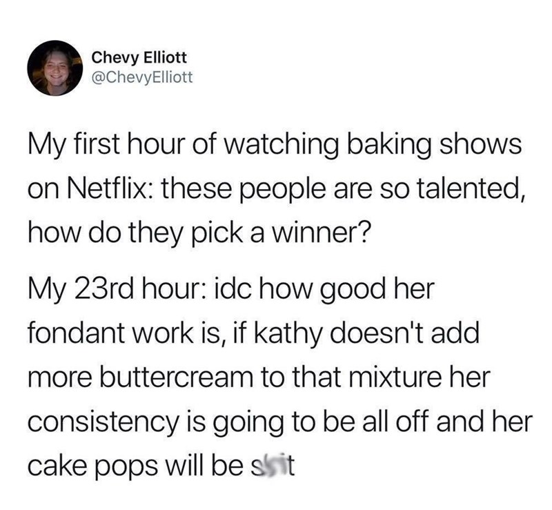 Text - Chevy Elliott @ChevyElliott My first hour of watching baking shows on Netflix: these people are so talented, how do they pick a winner? My 23rd hour: idc how good her fondant work is, if kathy doesn't add more buttercream to that mixture her consistency is going to be all off and her will be ssit cake pops
