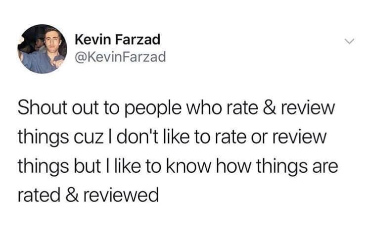 Text - Kevin Farzad @KevinFarzad Shout out to people who rate & review things cuz I don't like to rate or review things but I like to know how things are rated & reviewed