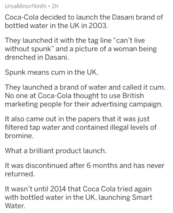 "Text - UrsaMinorNinth 2h Coca-Cola decided to launch the Dasani brand of bottled water in the UK in 2003. They launched it with the tag line ""can't live without spunk"" and a picture of a woman being drenched in Dasani. Spunk means cum in the UK. They launched a brand of water and called it cum. No one at Coca-Cola thought to use British marketing people for their advertising campaign. It also came out in the papers that it was just filtered tap water and containedillegal levels of bromine. What"