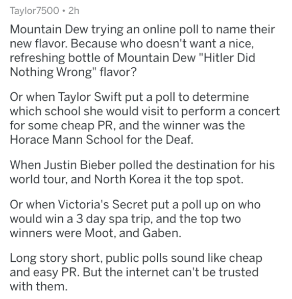 "Text - Taylor7500 2h Mountain Dew trying an online poll to name their new flavor. Because who doesn't want a nice, refreshing bottle of Mountain Dew ""Hitler Did Nothing Wrong"" flavor? Or when Taylor Swift put a poll to determine which school she would visit to perform a concert for some cheap PR, and the winner was the Horace Mann School for the Deaf. When Justin Bieber polled the destination for his world tour, and North Korea it the top spot. Or when Victoria's Secret put a poll up on who woul"