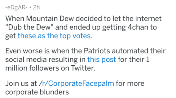 "Text - eDgAR- 2h When Mountain Dew decided to let the internet ""Dub the Dew"" and ended up getting 4chan to get these as the top votes. Even worse is when the Patriots automated their social media resulting in this post for their 1 million followers on Twitter. Join us at /r/CorporateFacepalm for more corporate blunders"