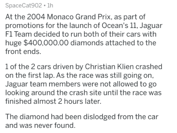 Text - SpaceCat902 1h At the 2004 Monaco Grand Prix, as part of promotions for the launch of Ocean's 11, Jaguar F1 Team decided to run both of their cars with huge $400,000.00 diamonds attached to the front ends. 1 of the 2 cars driven by Christian Klien crashed on the first lap. As the race was still going on, Jaguar team members were not allowed to go looking around the crash site until the race was finished almost 2 hours later. The diamond had been dislodged from the car and was never found.