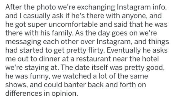 Text - After the photo we're exchanging Instagram info, and I casually ask if he's there with anyone, and he got super uncomfortable and said that he was there with his family. As the day goes on we're messaging each other over Instagram, and things had started to get pretty flirty. Eventually he asks me out to dinner at a restaurant near the hotel we're staying at. The date itself was pretty good, he was funny, we watched a lot of the same shows, and could banter back and forth on differences i