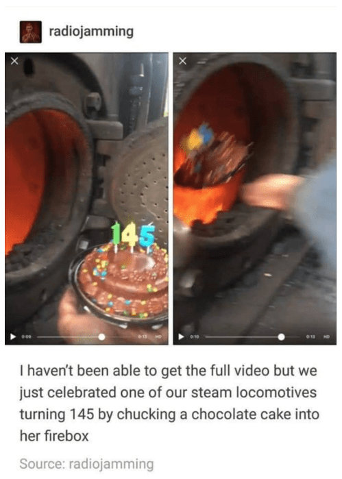 Product - radiojamming 145 I haven't been able to get the full video but we just celebrated one of our steam locomotives turning 145 by chucking a chocolate cake into her firebox Source: radiojamming B
