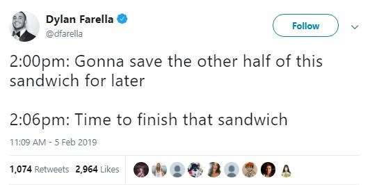 Text - Dylan Farella Follow @dfarella 2:00pm: Gonna save the other half of this sandwich for later 2:06pm: Time to finish that sandwich 11:09 AM -5 Feb 2019 1,074 Retweets 2,964 Likes >