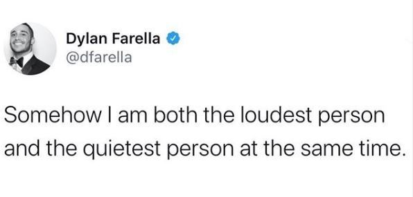 Text - Dylan Farella @dfarella Somehow I am both the loudest person and the quietest person at the same time.