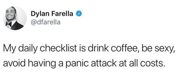Text - Dylan Farella @dfarella My daily checklist is drink coffee, be sexy, avoid having a panic attack at all costs.