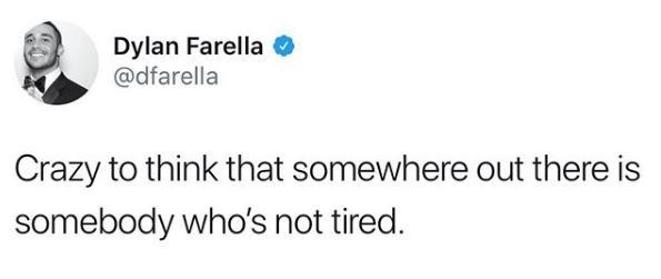Text - Dylan Farella @dfarella Crazy to think that somewhere out there is somebody who's not tired.