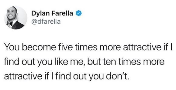 Text - Dylan Farella @dfarella You become five times more attractive if find out you like me, but ten times more attractive if I find out you don't