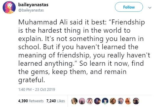 "Text - baileyanastas @baileyanastas Follow Muhammad Ali said it best: ""Friendship is the hardest thing in the world to explain. It's not something you learn in school. But if you haven't learned the meaning of friendship, you really haven't learned anything."" So learn it now, find the gems, keep them, and remain grateful 1:40 PM 23 Oct 2019 4,390 Retweets 7,240 Likes"