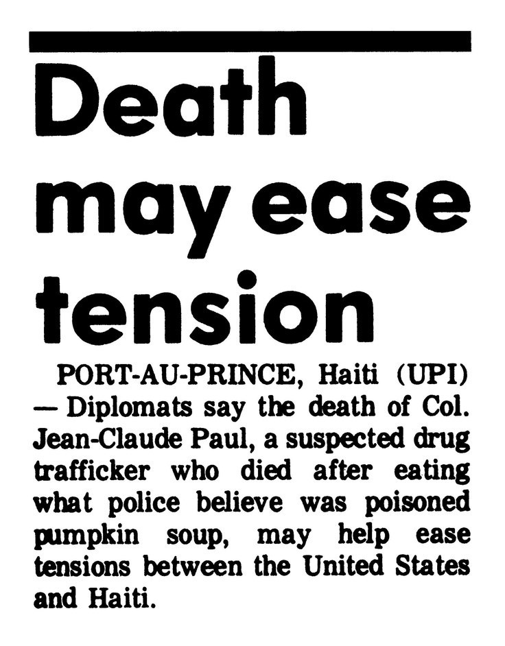Text - Death may ease tension PORT-AU-PRINCE, Haiti (UPI) - Diplomats say the death of Col. Jean-Claude Paul, a suspected drug trafficker who died after eating what police believe was poisoned pumpkin soup, may help ease tensions between the United States and Haiti