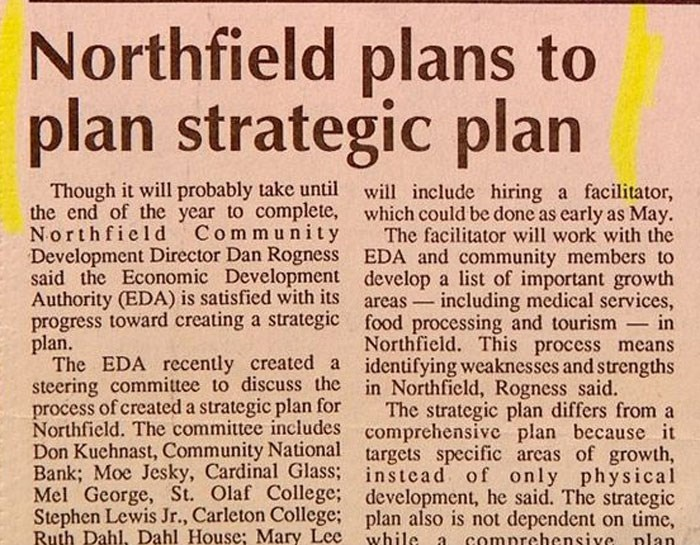 Text - Northfield plans to plan strategic plan Though it will probably take until will include hiring a facilitator, the end of the year to complete, which could be done as early as May The facilitator will work with the Development Director Dan Rogness EDA and community members to said the Economic Development develop a list of important growth in including medical services, Community Northfie1d Authority (EDA) is satisfied with its areas progress toward creating a strategic food processing and