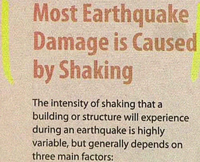 Text - Most Earthquake Damage is Caused by Shaking The intensity of shaking that a building or structure will experience during an earthquake is highly variable, but generally depends on three main factors: