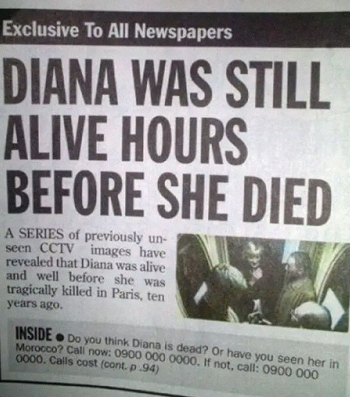 Newspaper - Exclusive To All Newspapers DIANA WAS STILL ALIVE HOURS BEFORE SHE DIED A SERIES of previously un- seen CCTV images have revealed that Diana was alive and well before she was tragically killed in Paris, ten years ago. INSIDE Do you think Diana is dead? Or have you seen her in Morocco? Call now: 0900 000 0000. If not, call: 0900 000 0000. Calls cost (cont. p.94)