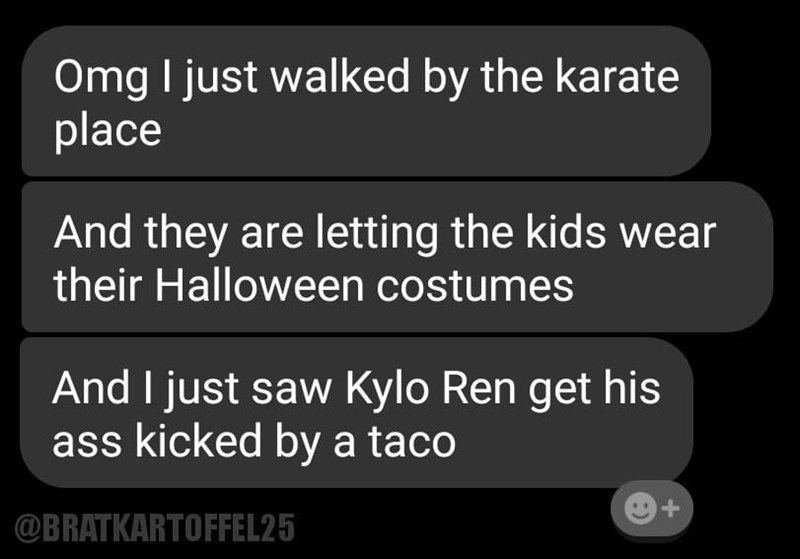 Funny text message conversation describing how someone walked by a karate place where kids were wearing their Halloween costumes and they saw a taco beat up Kylo Ren