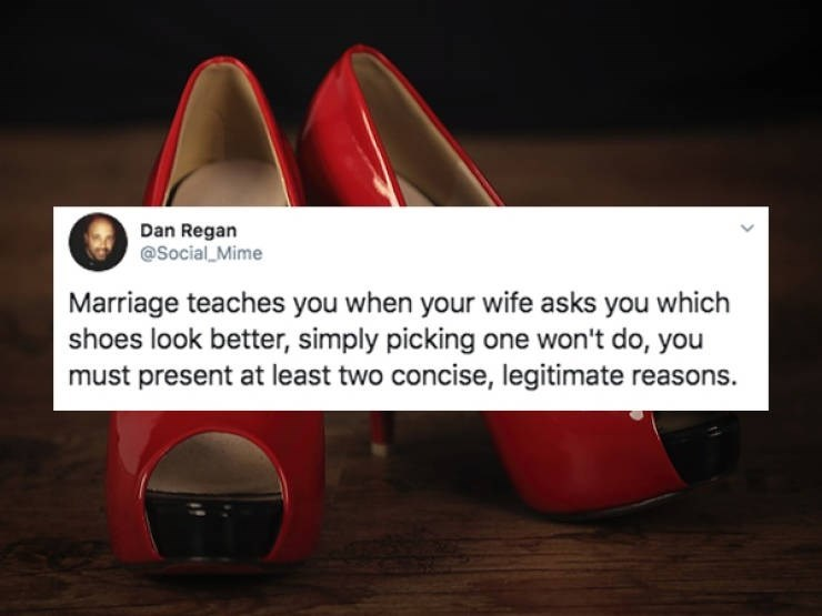 Footwear - Dan Regan @Social Mime Marriage teaches you when your wife asks you which shoes look better, simply picking one won't do, you must present at least two concise, legitimate reasons.