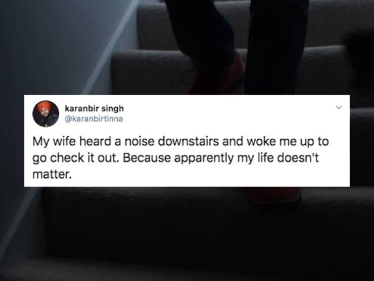 Font - karanbir singh @karanbirtinna My wife heard a noise downstairs and woke me up to go check it out. Because apparently my life doesn't matter.