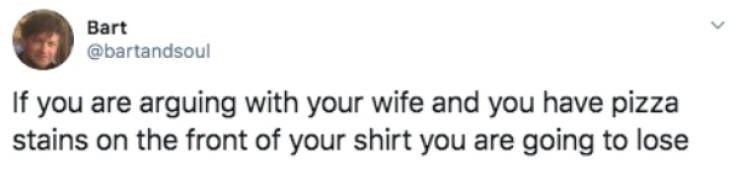 Text - Bart @bartandsoul If you are arguing with your wife and you have pizza stains on the front of your shirt you are going to lose
