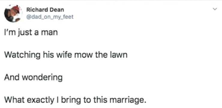 Text - Richard Dean @dad on_my.feet I'm just a man Watching his wife mow the lawn And wondering What exactly I bring to this marriage.
